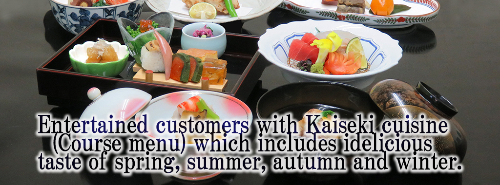 Entertained customers with Kaiseki cuisine (Course menu) which includes idelicious taste of spring, summer, autumn and winter (four seasons) .