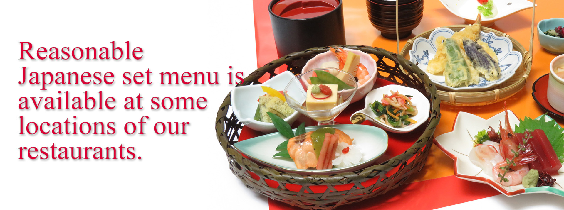 Reasonable Japanese set menu is available at some locations of our restaurants.