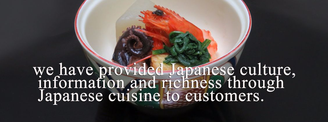 we have provided                                                                                                                                                                        Japanese culture, information and richness through Japanese cuisine to customers.